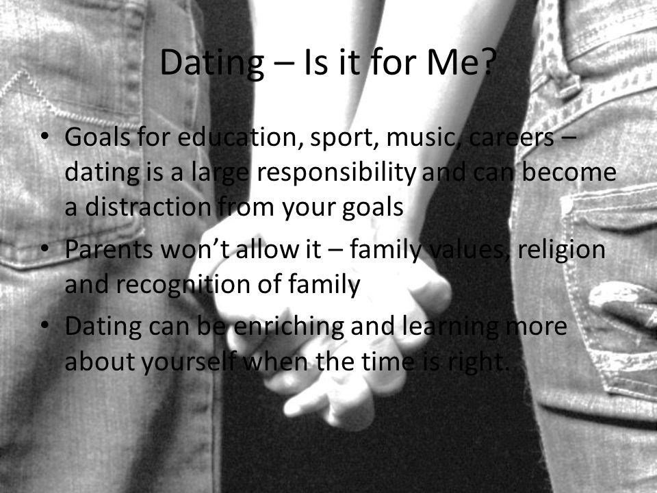 Dating – Is it for Me Goals for education, sport, music, careers – dating is a large responsibility and can become a distraction from your goals.