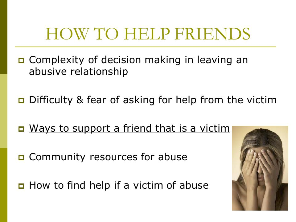HOW TO HELP FRIENDS Complexity of decision making in leaving an abusive relationship. Difficulty & fear of asking for help from the victim.