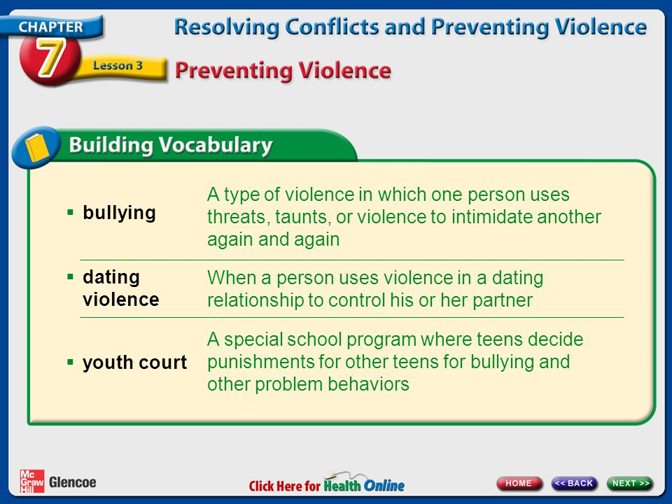 bullying A type of violence in which one person uses threats, taunts, or violence to intimidate another again and again.