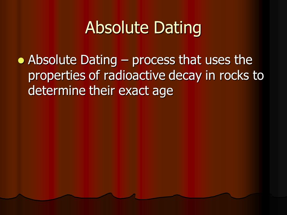 Absolute Dating Absolute Dating – process that uses the properties of radioactive decay in rocks to determine their exact age.