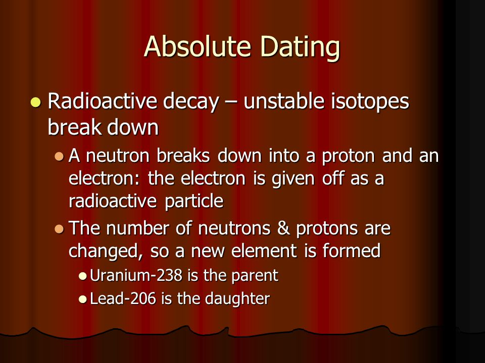 Absolute Dating Radioactive decay – unstable isotopes break down