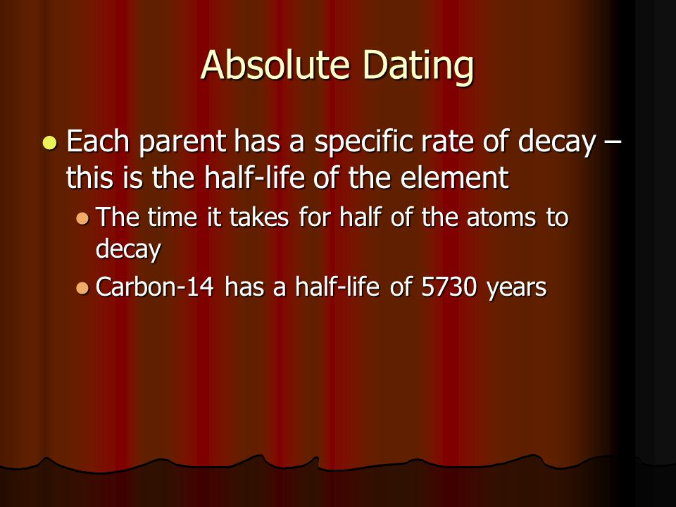 Absolute Dating Each parent has a specific rate of decay – this is the half-life of the element. The time it takes for half of the atoms to decay.