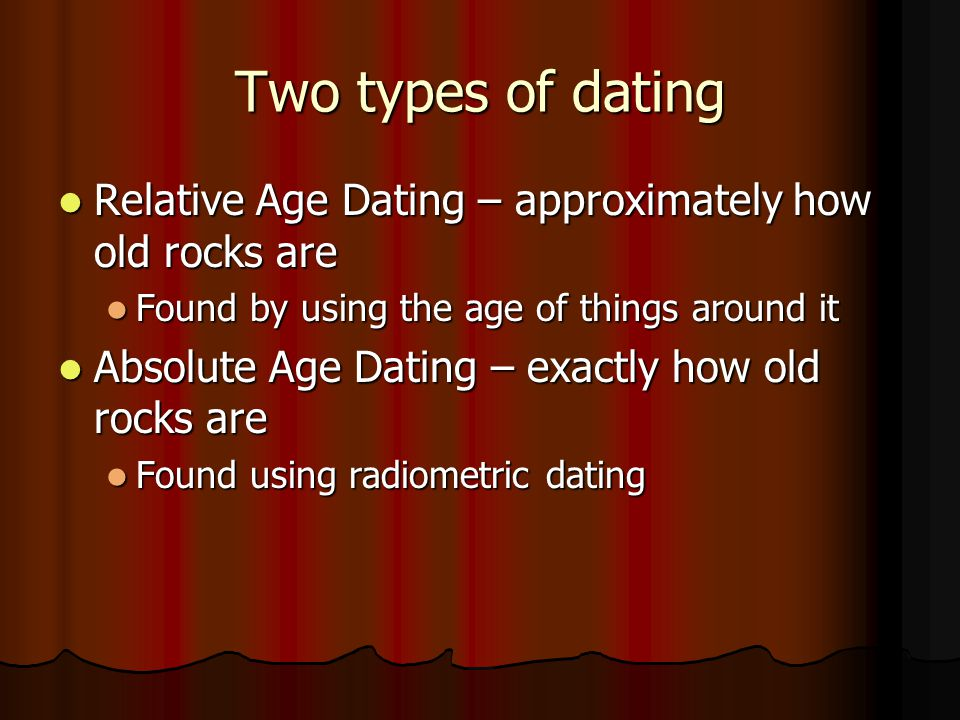 Two types of dating Relative Age Dating – approximately how old rocks are. Found by using the age of things around it.