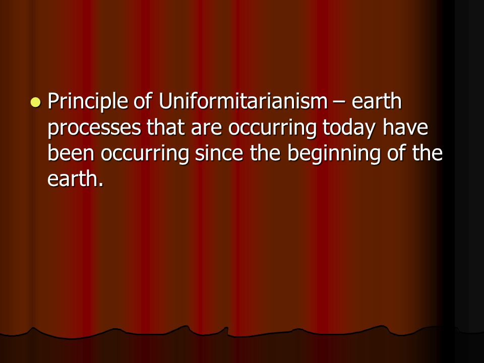 Principle of Uniformitarianism – earth processes that are occurring today have been occurring since the beginning of the earth.
