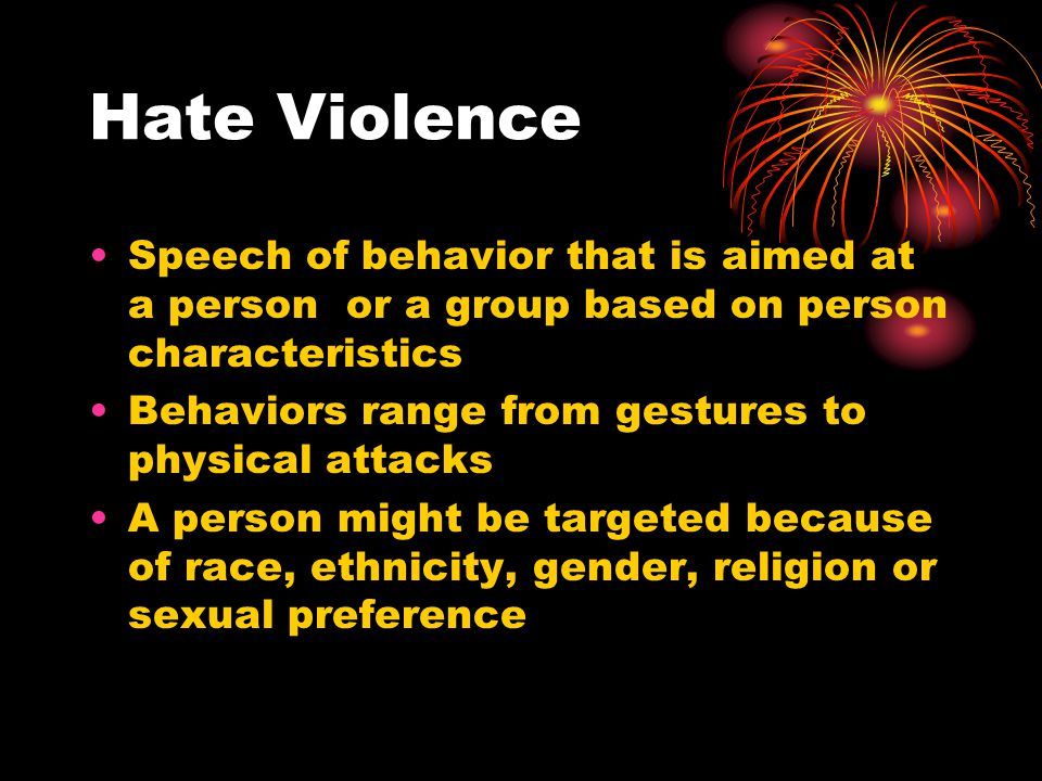 Hate Violence Speech of behavior that is aimed at a person or a group based on person characteristics.