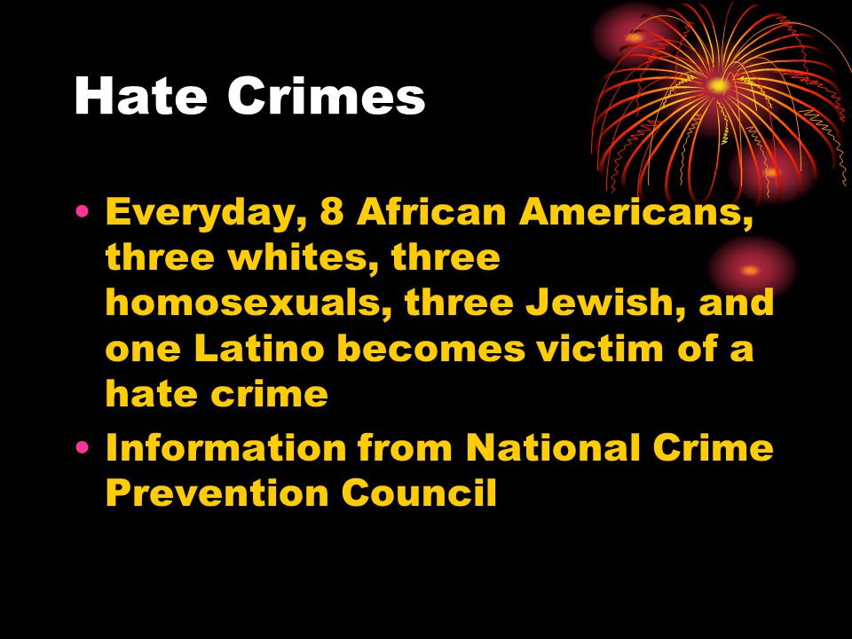 Hate Crimes Everyday, 8 African Americans, three whites, three homosexuals, three Jewish, and one Latino becomes victim of a hate crime.