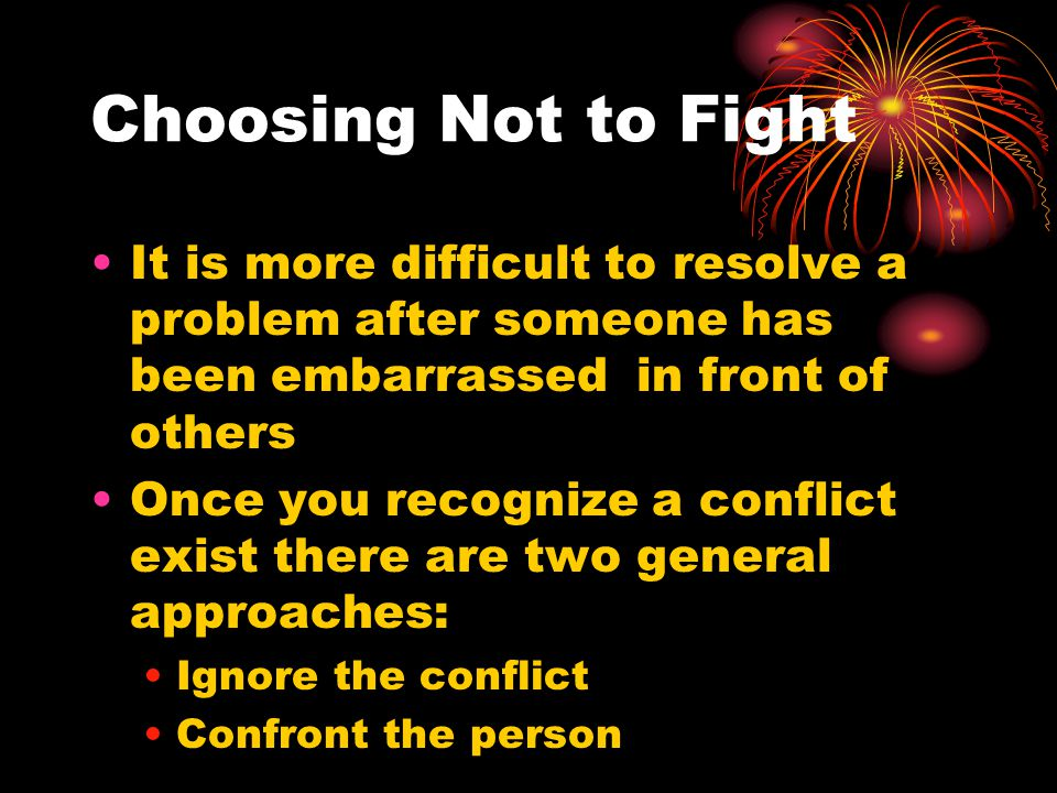 Choosing Not to Fight It is more difficult to resolve a problem after someone has been embarrassed in front of others.