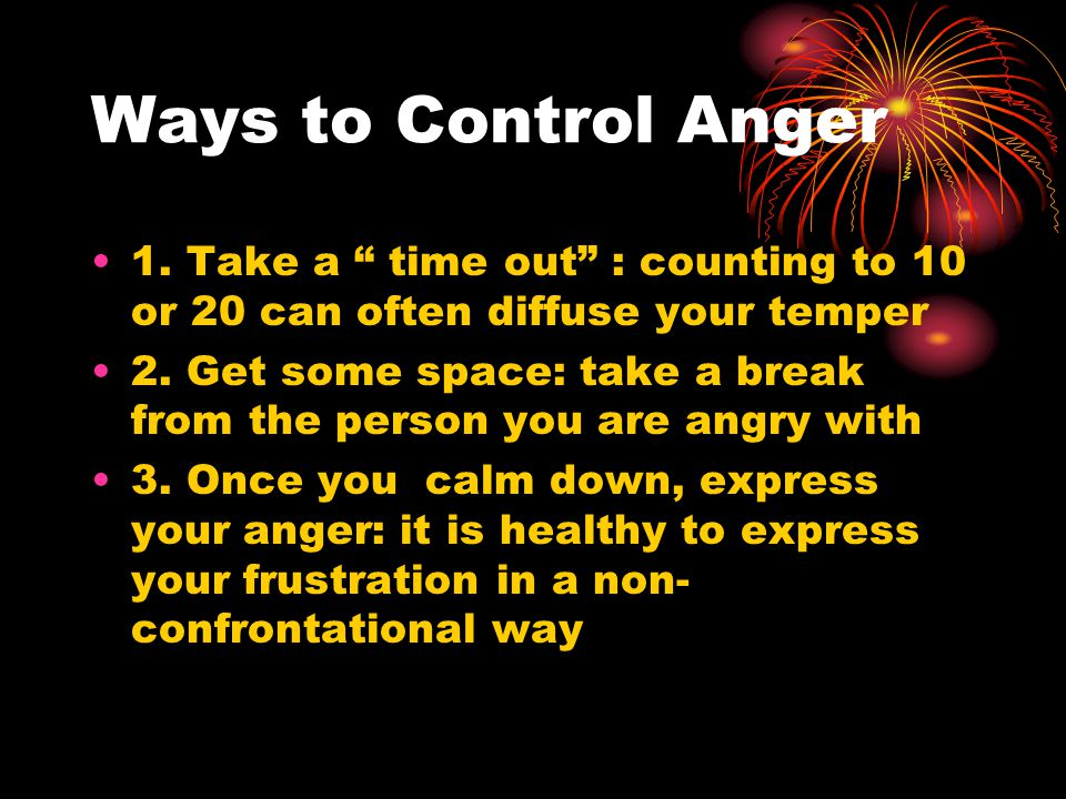 Ways to Control Anger 1. Take a time out : counting to 10 or 20 can often diffuse your temper.