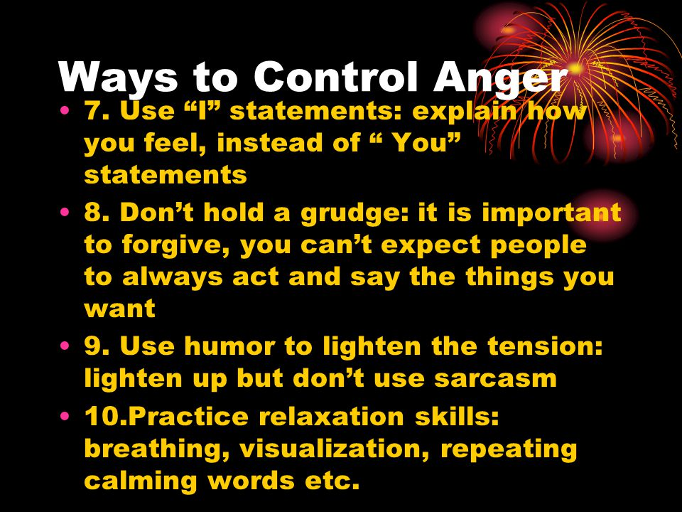Ways to Control Anger 7. Use I statements: explain how you feel, instead of You statements.