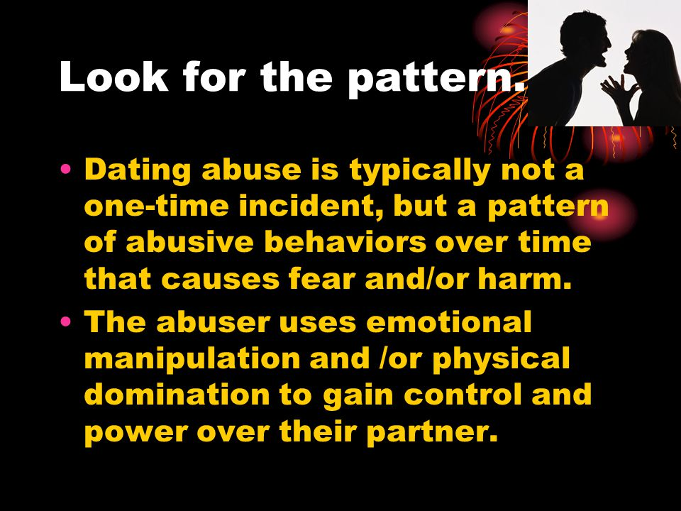 Look for the pattern… Dating abuse is typically not a one-time incident, but a pattern of abusive behaviors over time that causes fear and/or harm.