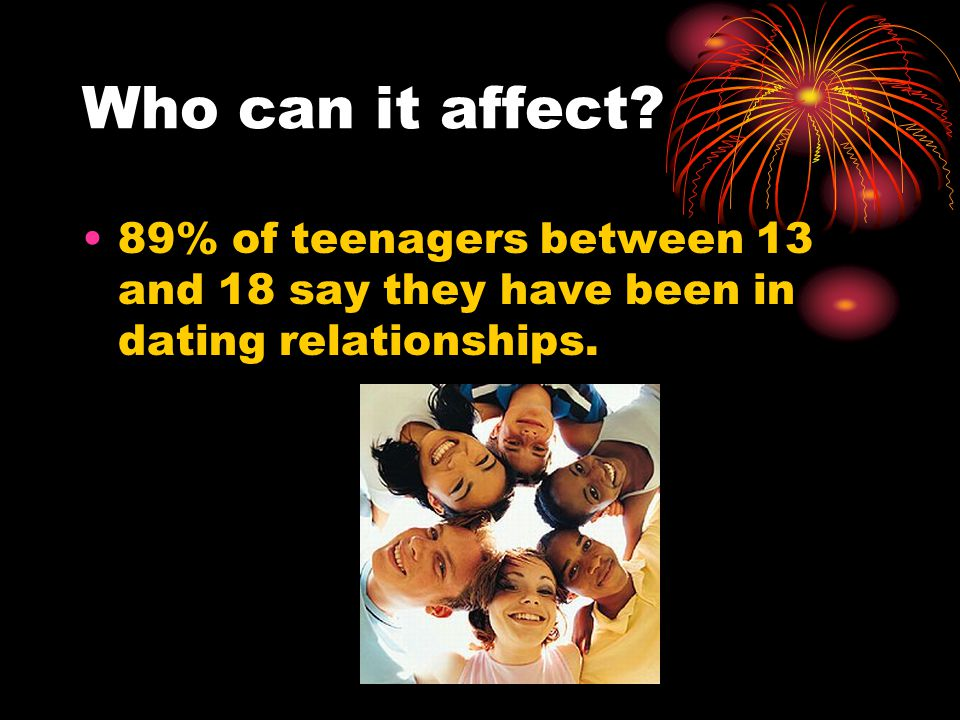 Who can it affect 89% of teenagers between 13 and 18 say they have been in dating relationships.