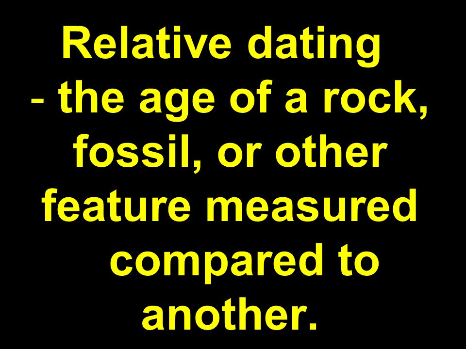 Relative dating - the age of a rock, fossil, or other feature measured