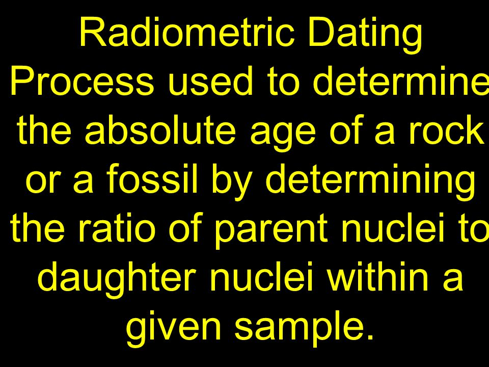 Radiometric Dating Process used to determine the absolute age of a rock or a fossil by determining the ratio of parent nuclei to daughter nuclei within a given sample.