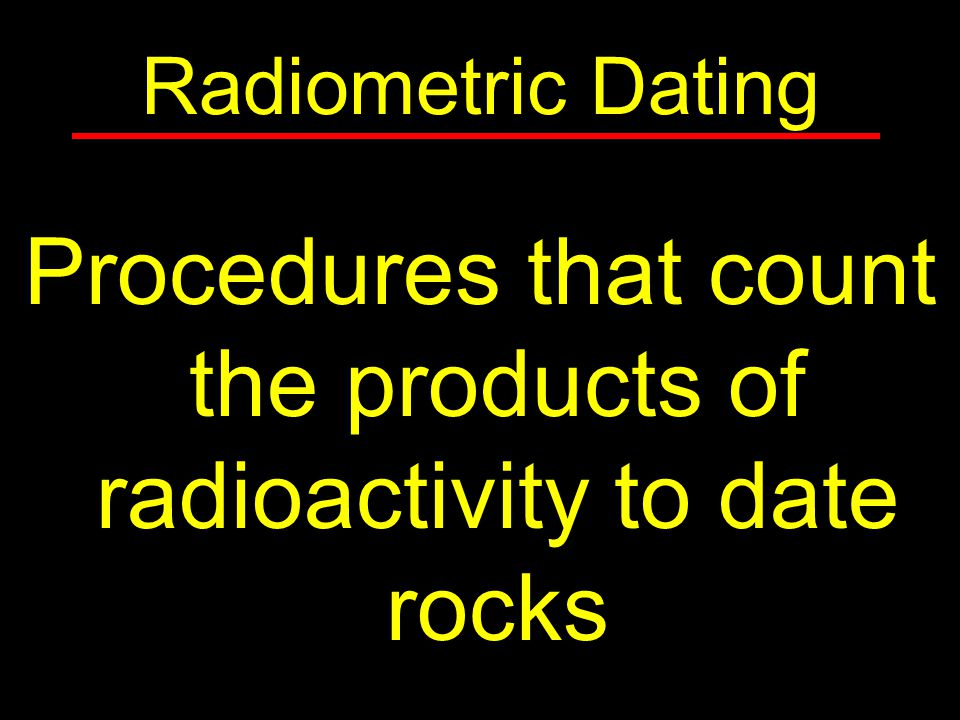 Procedures that count the products of radioactivity to date rocks