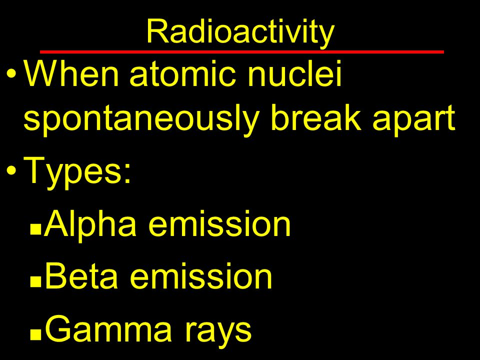 When atomic nuclei spontaneously break apart Types: Alpha emission