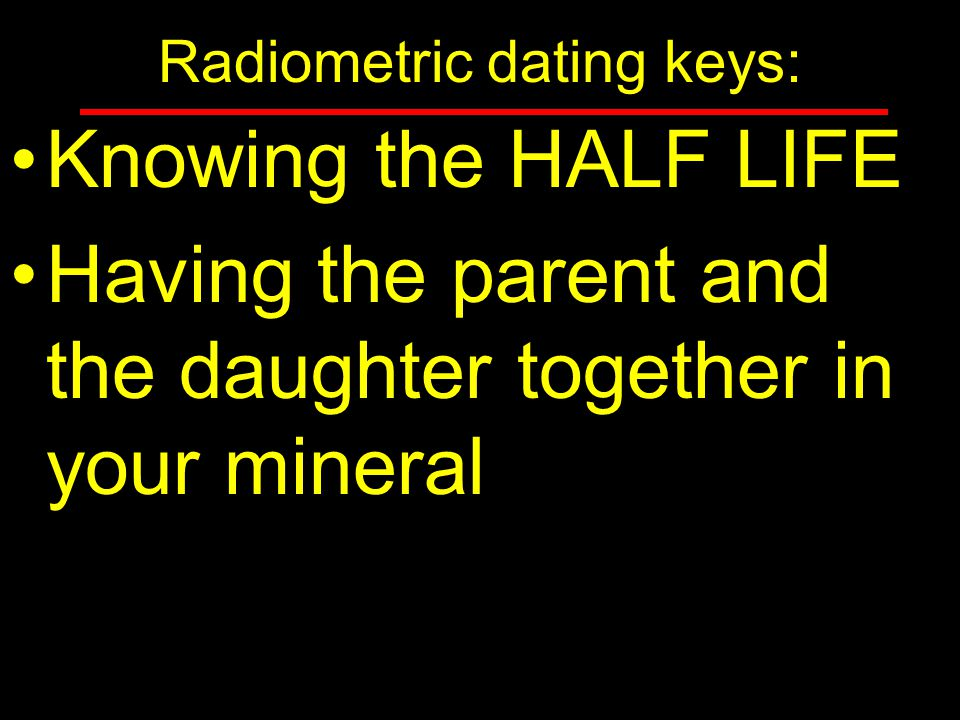 radiometric dating depends on our knowledge of Radiometric dating is based on index fossils whose dates were assigned long before radioactivity was discovered this is not at all true, though it is implied by some young-earth literature radiometric dating is based on the half-lives of the radioactive isotopes these half-lives have been measured over the last 40-90 years.