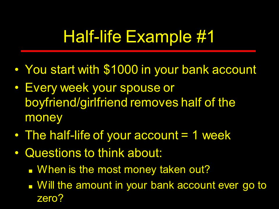 Half-life Example #1 You start with $1000 in your bank account