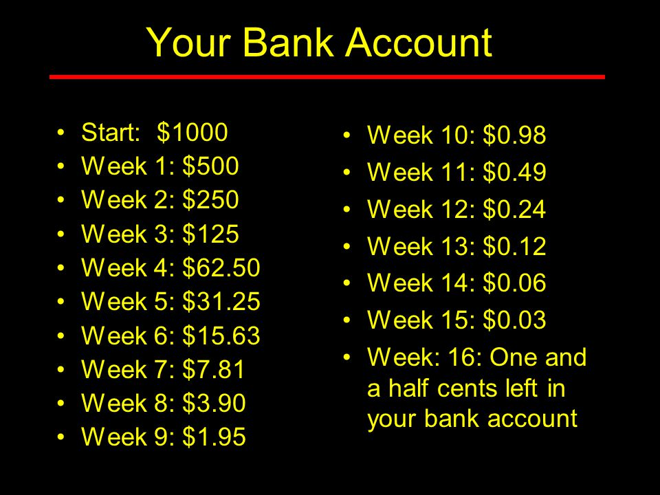 Your Bank Account Start: $1000 Week 1: $500 Week 2: $250 Week 3: $125