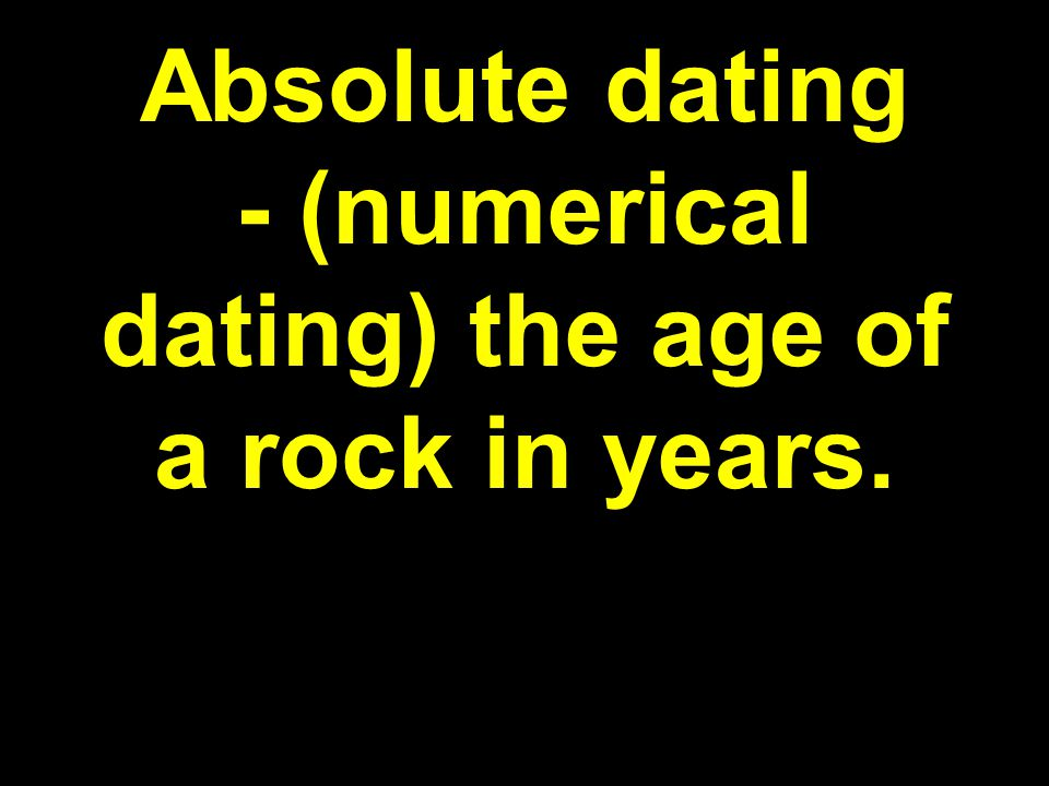Absolute dating - (numerical dating) the age of a rock in years.