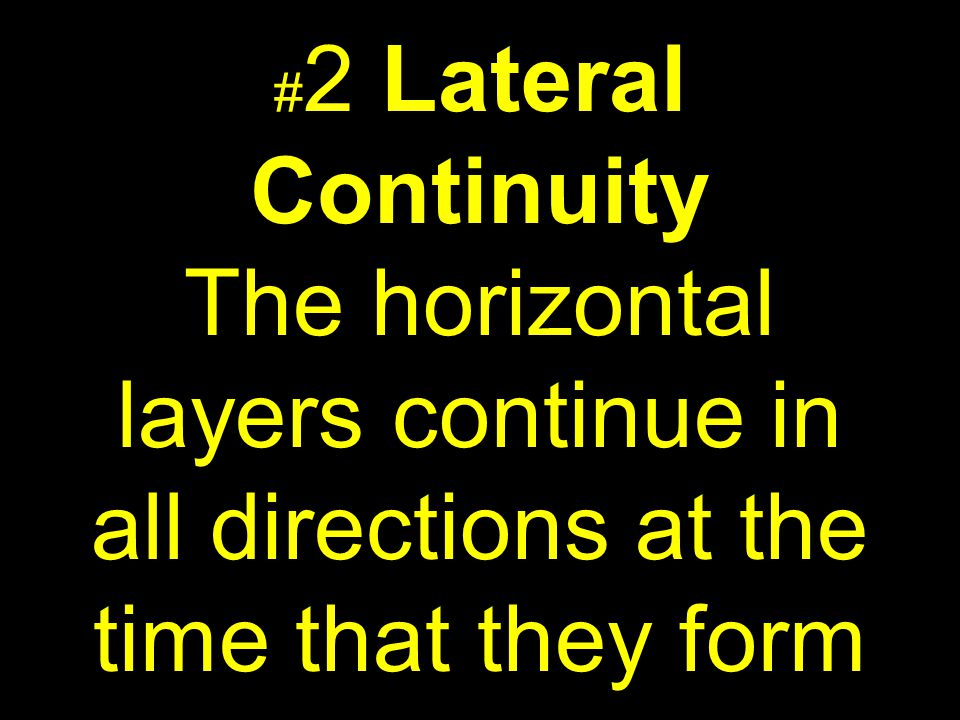 #2 Lateral Continuity The horizontal layers continue in all directions at the time that they form