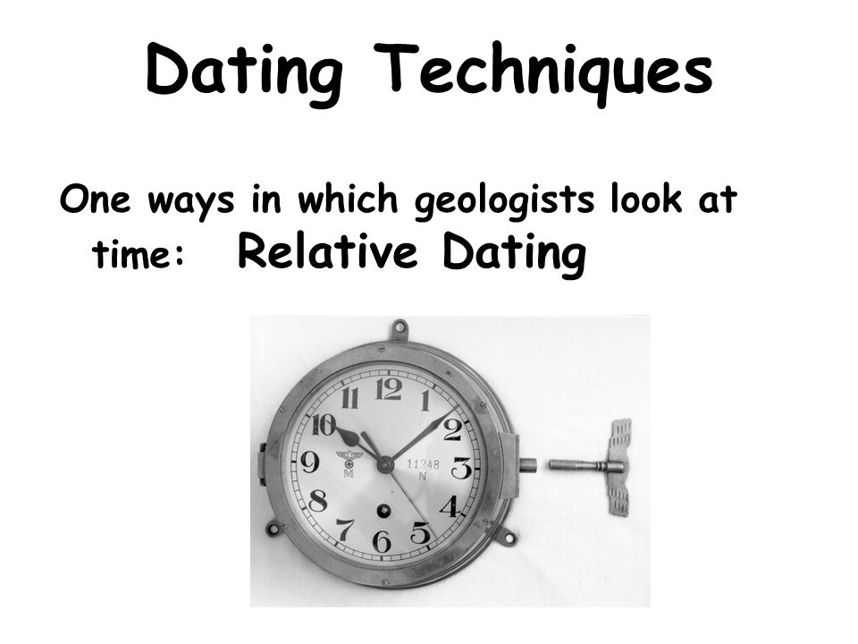 Dating Techniques One ways in which geologists look at time: Relative Dating