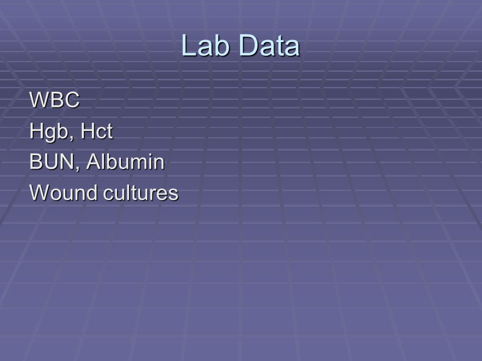 Lab Data WBC Hgb, Hct BUN, Albumin Wound cultures