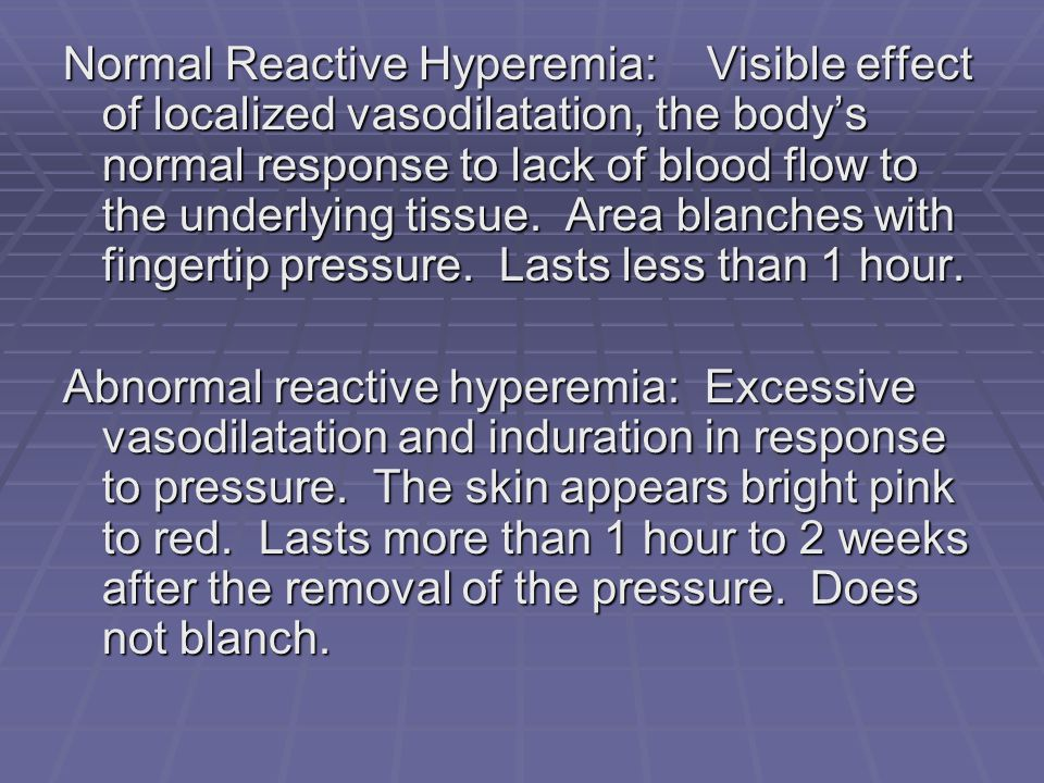 Normal Reactive Hyperemia: Visible effect of localized vasodilatation, the body's normal response to lack of blood flow to the underlying tissue. Area blanches with fingertip pressure. Lasts less than 1 hour.