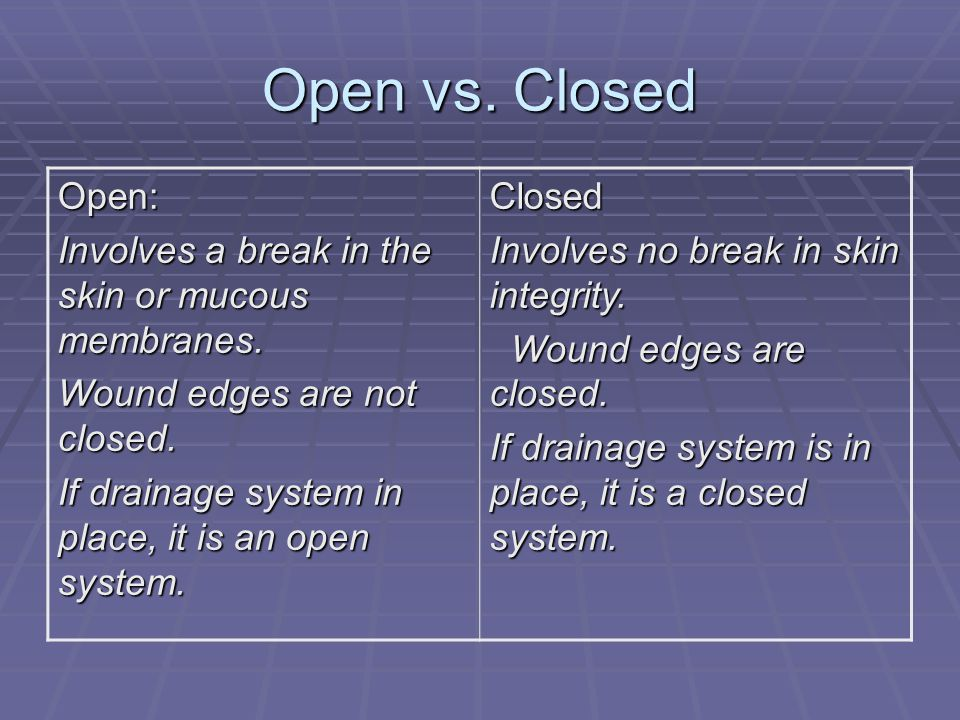 Open vs. Closed Open: Involves a break in the skin or mucous membranes. Wound edges are not closed.