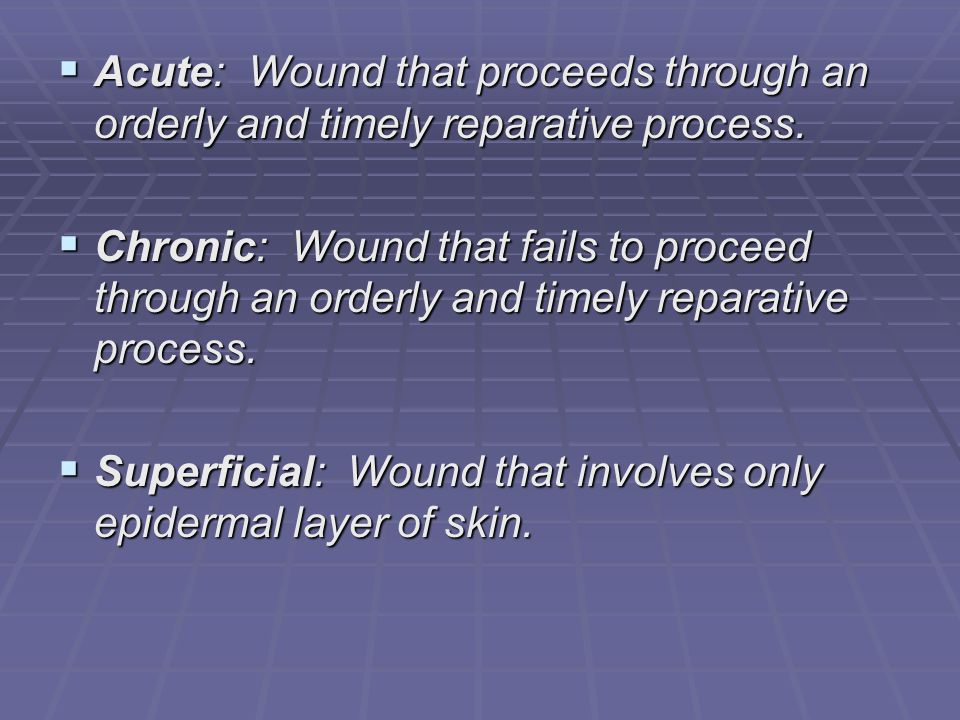 Acute: Wound that proceeds through an orderly and timely reparative process.