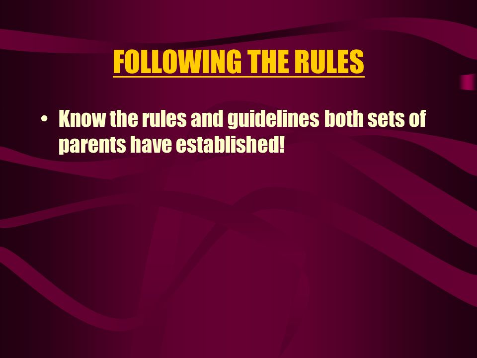 FOLLOWING THE RULES Know the rules and guidelines both sets of parents have established!