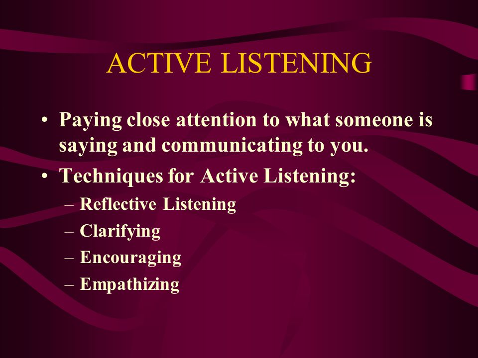 ACTIVE LISTENING Paying close attention to what someone is saying and communicating to you. Techniques for Active Listening: