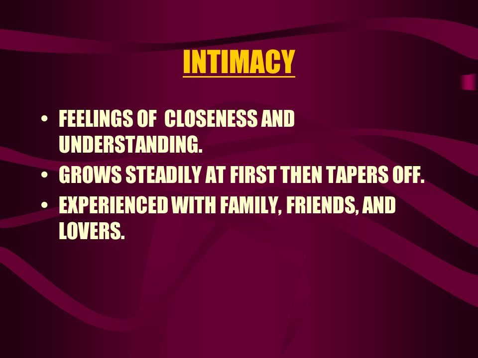 INTIMACY FEELINGS OF CLOSENESS AND UNDERSTANDING.