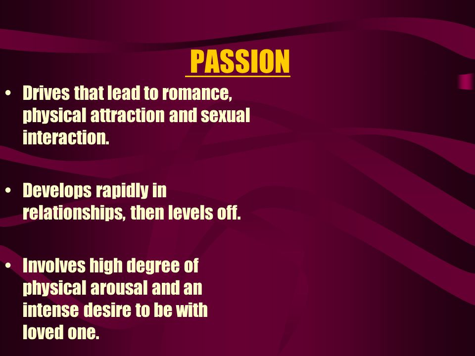 PASSION Drives that lead to romance, physical attraction and sexual interaction. Develops rapidly in relationships, then levels off.