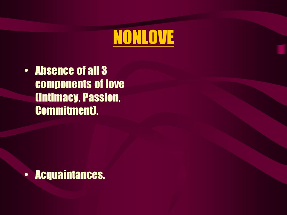 NONLOVE Absence of all 3 components of love (Intimacy, Passion, Commitment). Acquaintances.