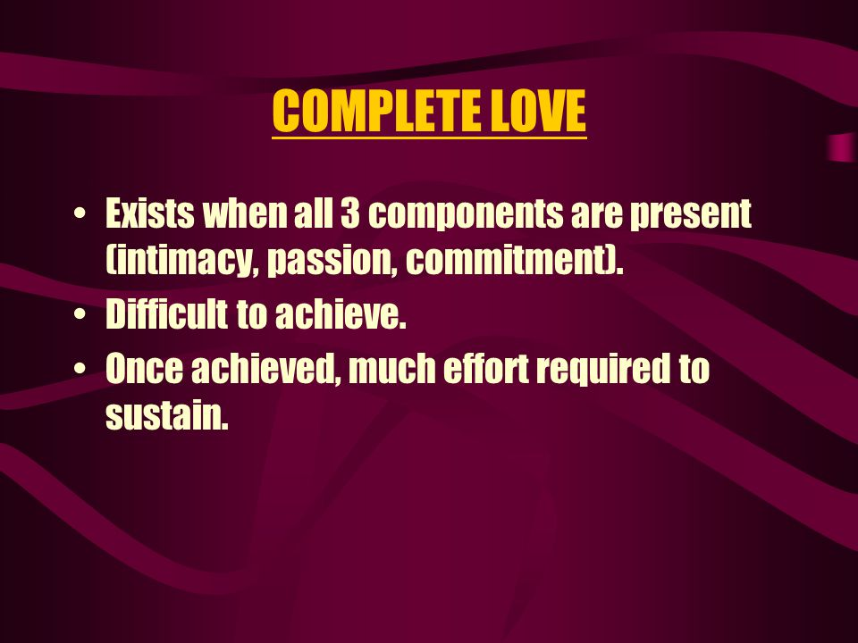COMPLETE LOVE Exists when all 3 components are present (intimacy, passion, commitment). Difficult to achieve.