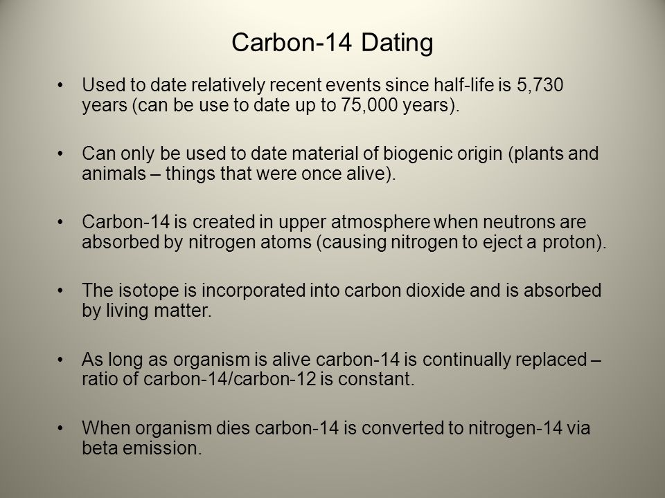 Carbon-14 Dating Used to date relatively recent events since half-life is 5,730 years (can be use to date up to 75,000 years).