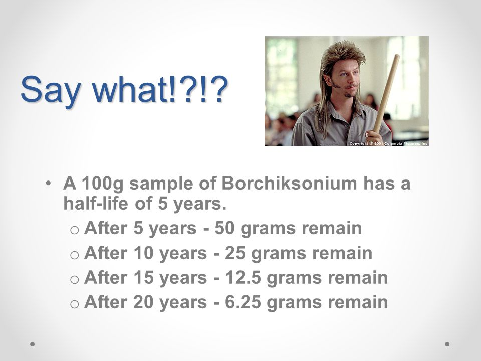 Say what! ! A 100g sample of Borchiksonium has a half-life of 5 years. After 5 years - 50 grams remain.