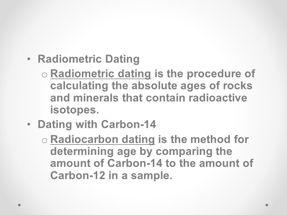 Radiometric Dating Radiometric dating is the procedure of calculating the absolute ages of rocks and minerals that contain radioactive isotopes.