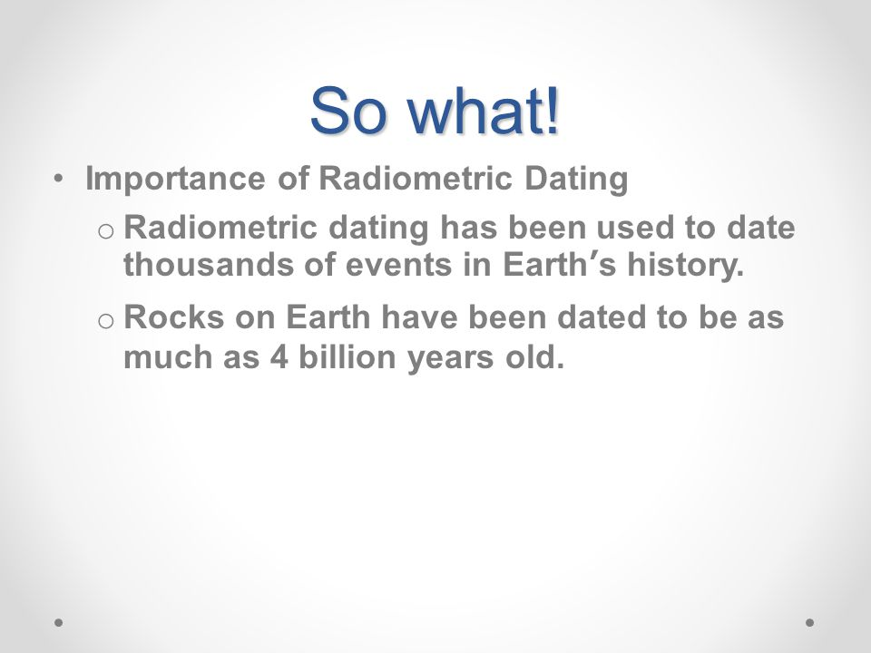 So what! Importance of Radiometric Dating