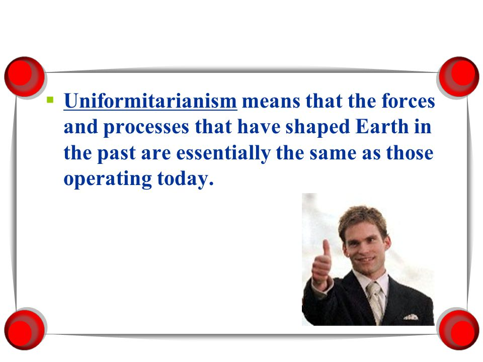 Uniformitarianism means that the forces and processes that have shaped Earth in the past are essentially the same as those operating today.