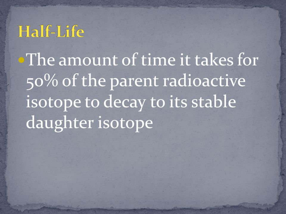 Half-Life The amount of time it takes for 50% of the parent radioactive isotope to decay to its stable daughter isotope.