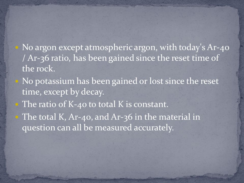 No argon except atmospheric argon, with today s Ar-40 / Ar-36 ratio, has been gained since the reset time of the rock.