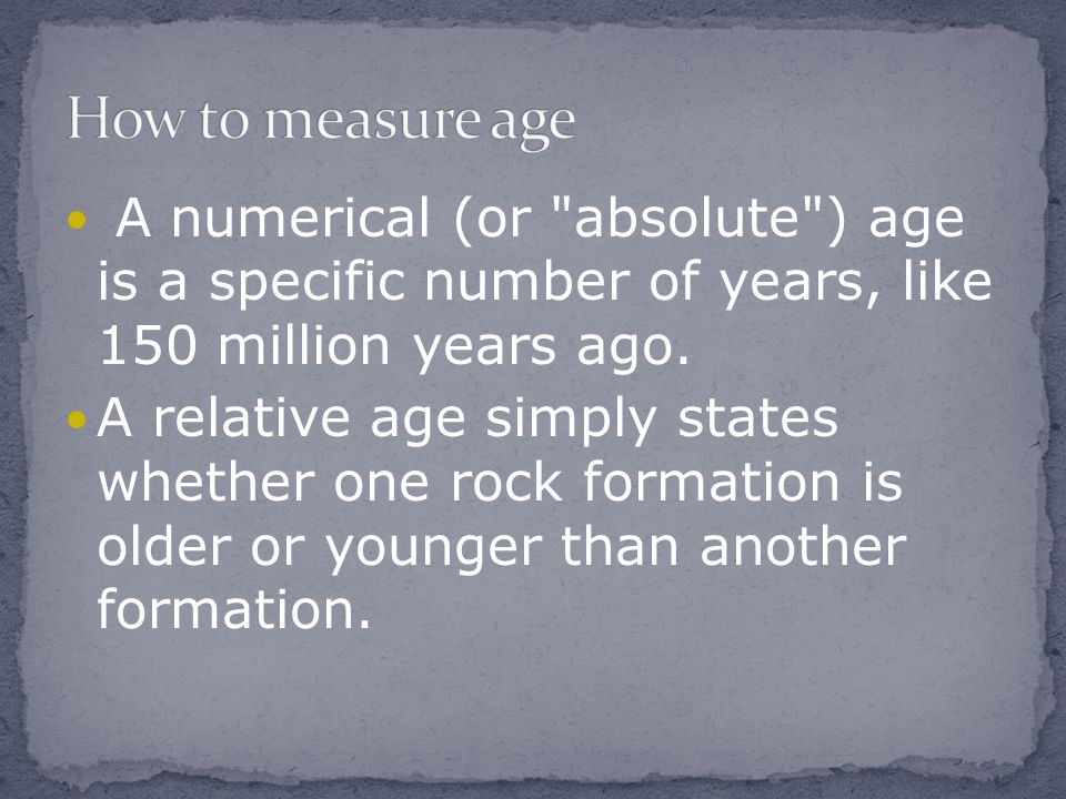 How to measure age A numerical (or absolute ) age is a specific number of years, like 150 million years ago.