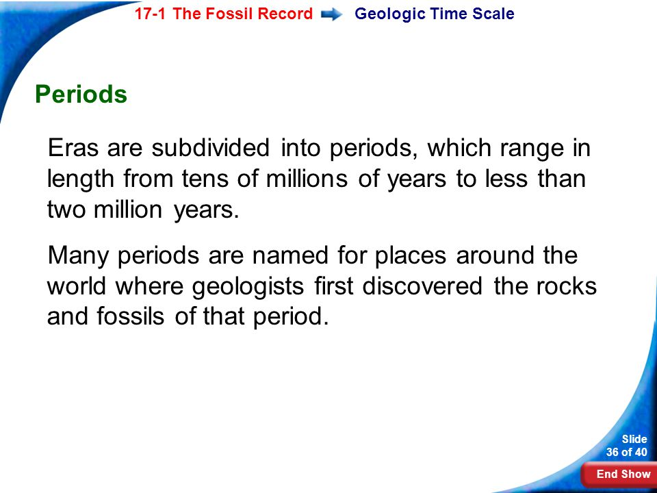 Geologic Time Scale Periods Eras are subdivided into periods, which range in length from tens of millions of years to less than two million years.