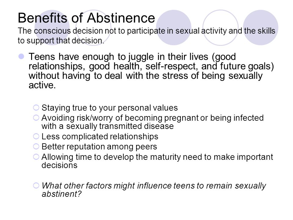 Benefits of Abstinence The conscious decision not to participate in sexual activity and the skills to support that decision.