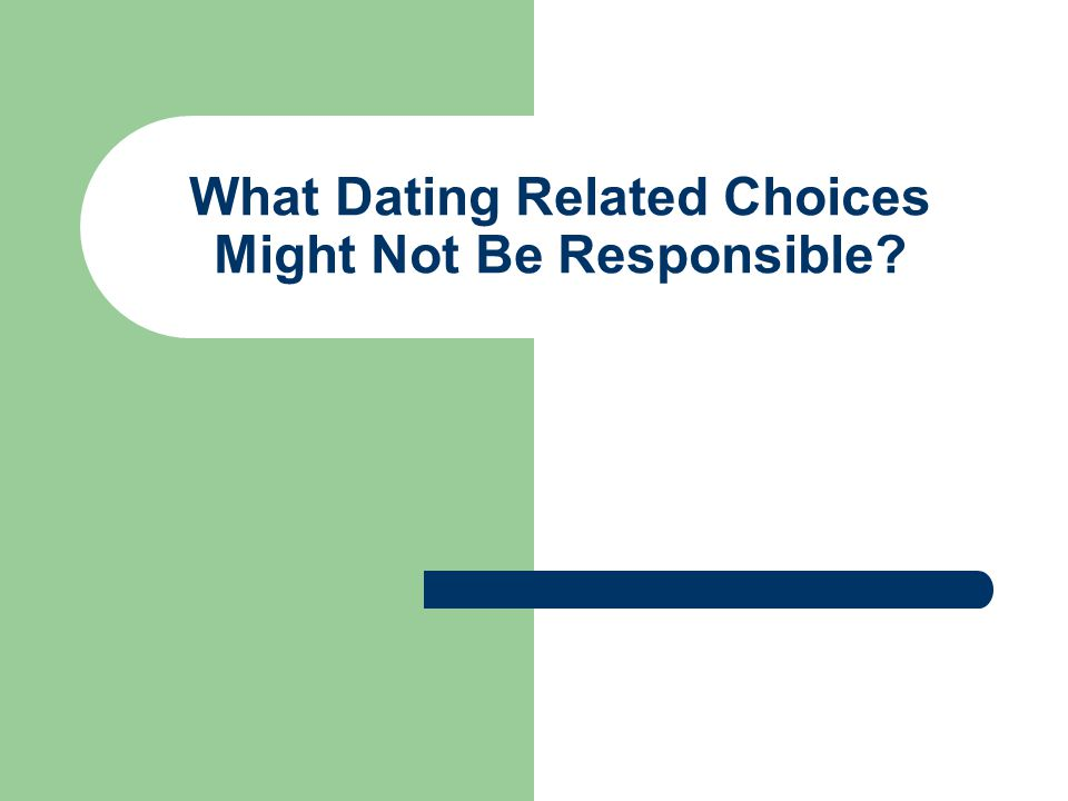 What Dating Related Choices Might Not Be Responsible
