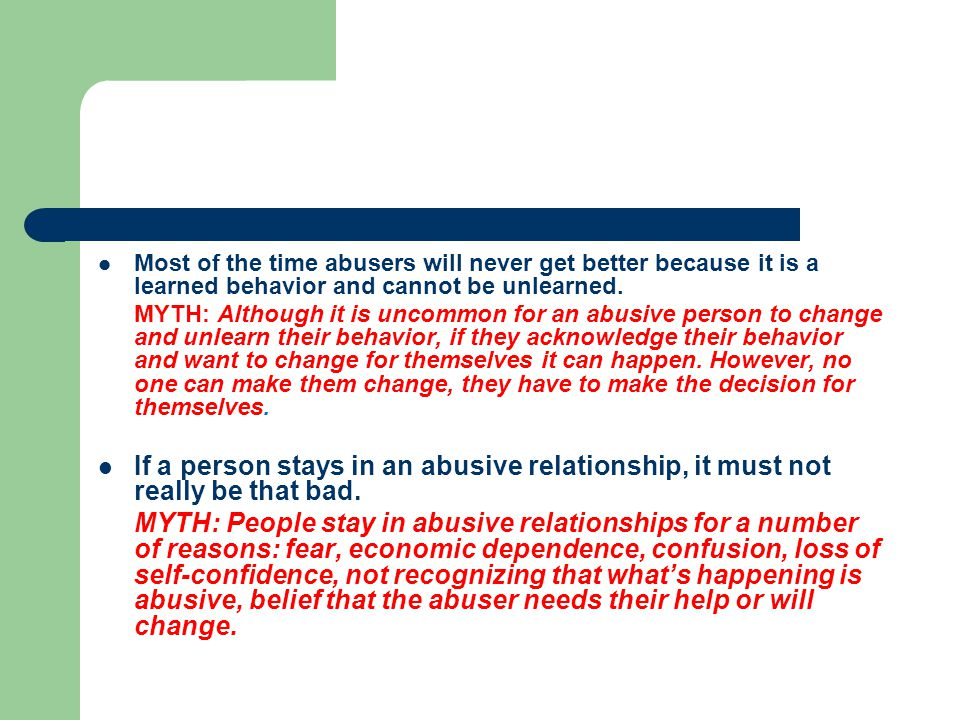 Most of the time abusers will never get better because it is a learned behavior and cannot be unlearned.