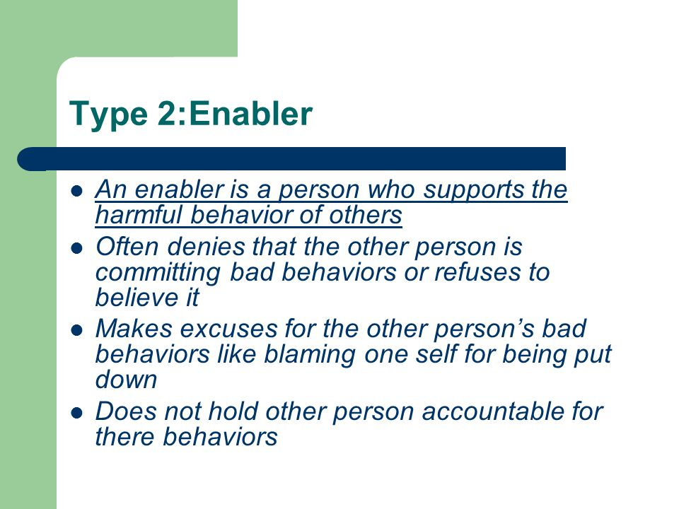 Type 2:Enabler An enabler is a person who supports the harmful behavior of others.