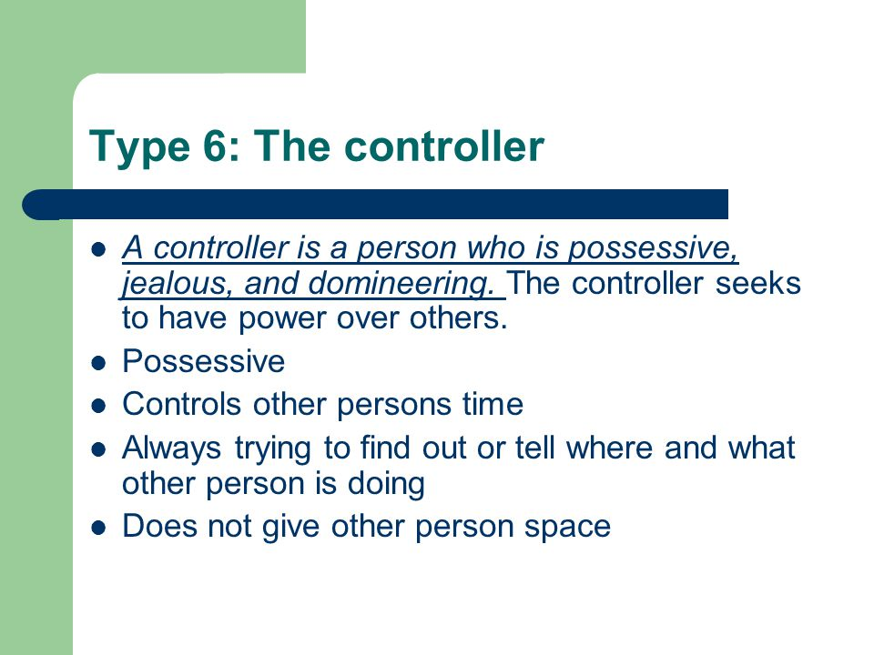 Type 6: The controller A controller is a person who is possessive, jealous, and domineering. The controller seeks to have power over others.