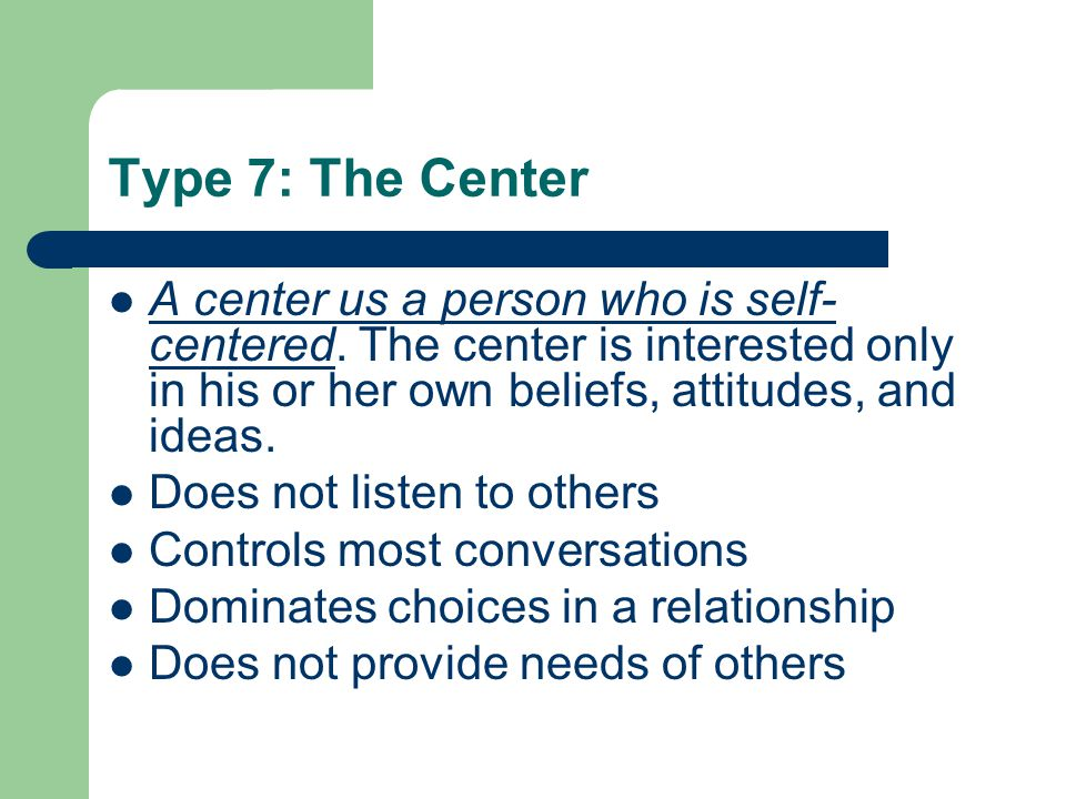 Type 7: The Center A center us a person who is self-centered. The center is interested only in his or her own beliefs, attitudes, and ideas.